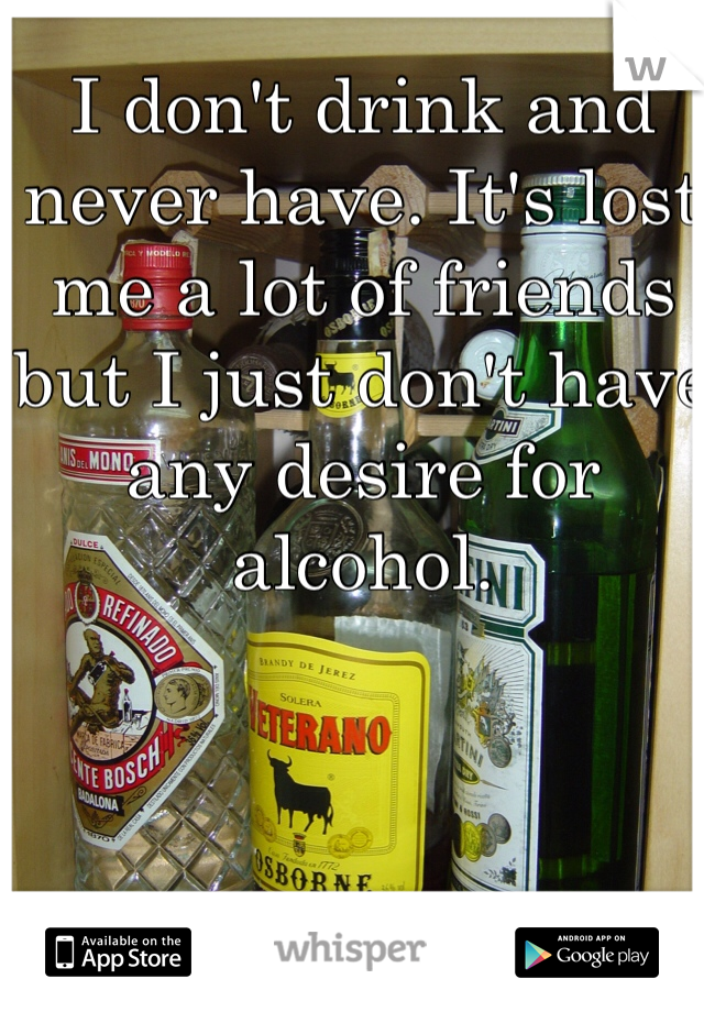 I don't drink and never have. It's lost me a lot of friends but I just don't have any desire for alcohol.