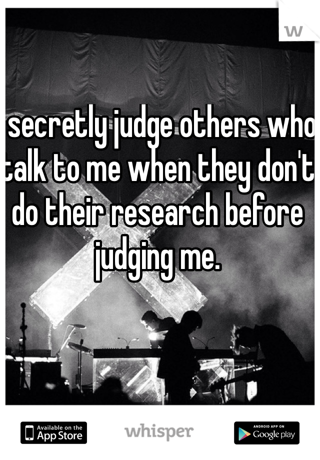 I secretly judge others who talk to me when they don't do their research before judging me.