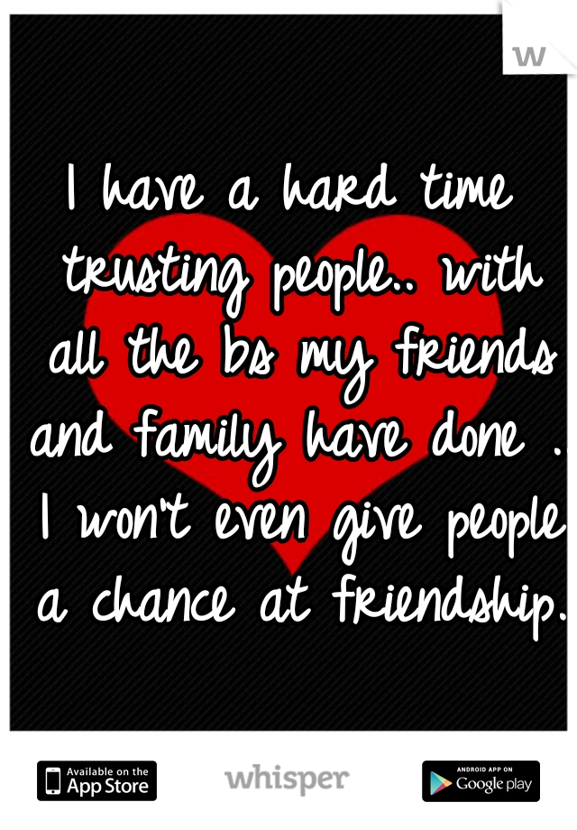 I have a hard time trusting people.. with all the bs my friends and family have done .. I won't even give people a chance at friendship.