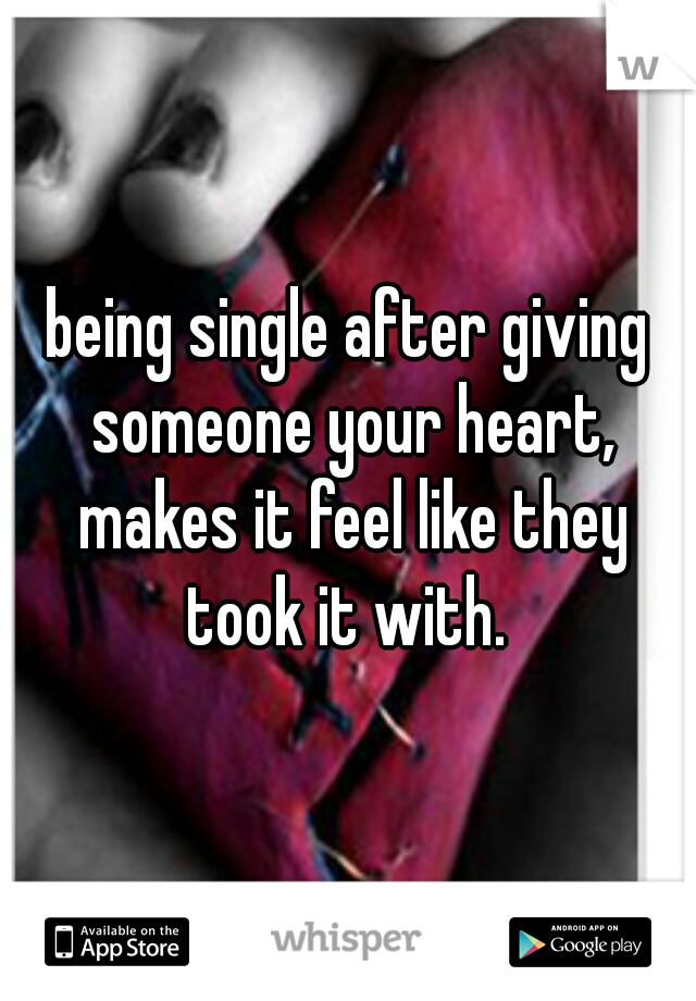 being single after giving someone your heart, makes it feel like they took it with.