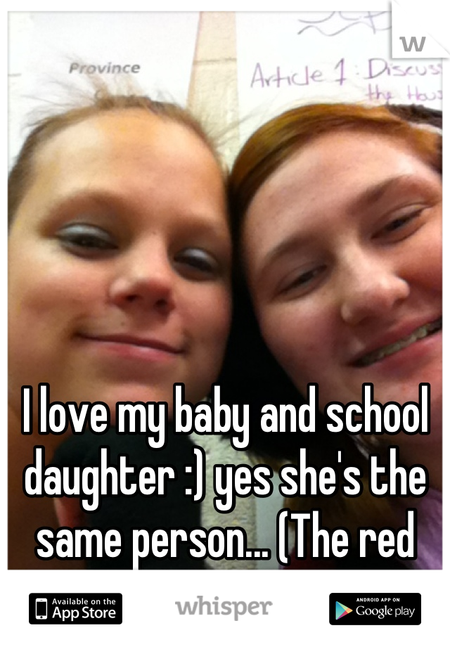 I love my baby and school daughter :) yes she's the same person... (The red headed)
