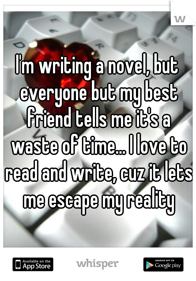 I'm writing a novel, but everyone but my best friend tells me it's a waste of time... I love to read and write, cuz it lets me escape my reality