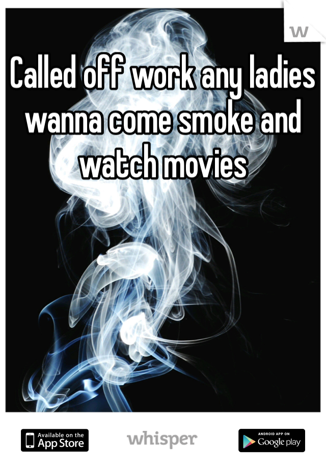 Called off work any ladies wanna come smoke and watch movies