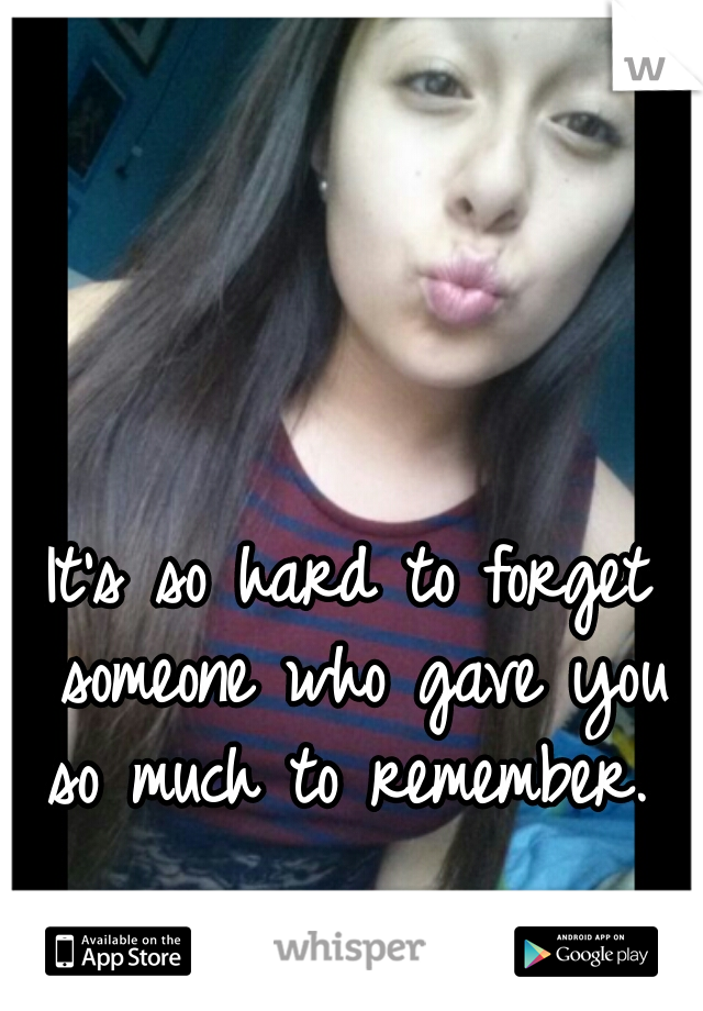 It's so hard to forget someone who gave you so much to remember.