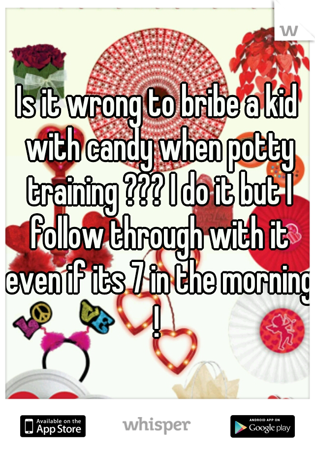 Is it wrong to bribe a kid with candy when potty training ??? I do it but I follow through with it even if its 7 in the morning !
