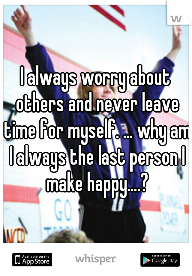 I always worry about others and never leave time for myself. ... why am I always the last person I make happy....?