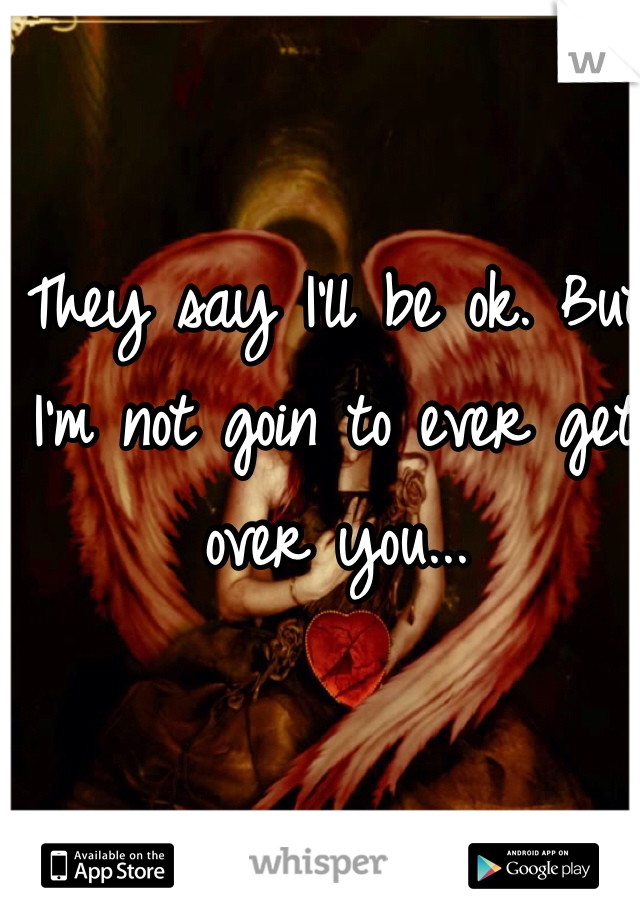 They say I'll be ok. But I'm not goin to ever get over you...