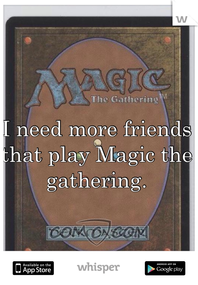 I need more friends that play Magic the gathering.