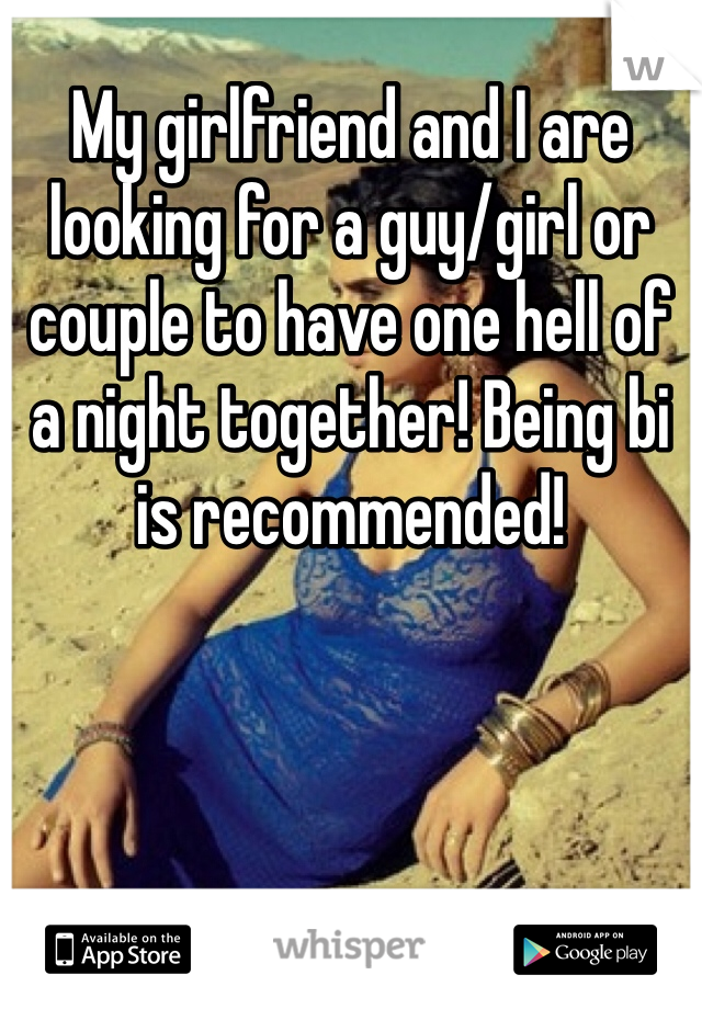My girlfriend and I are looking for a guy/girl or couple to have one hell of a night together! Being bi is recommended!