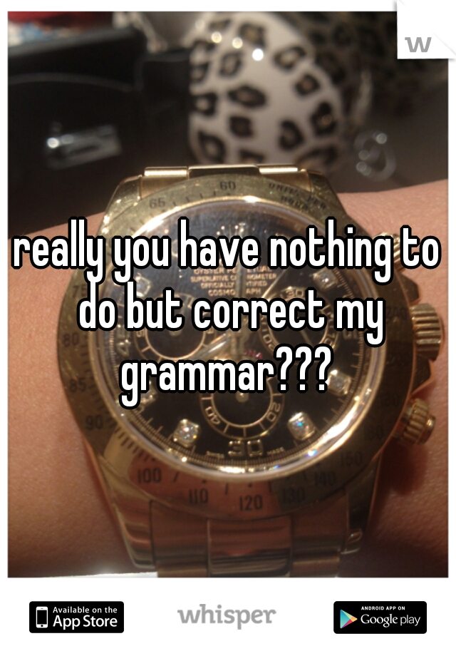 really you have nothing to do but correct my grammar???
