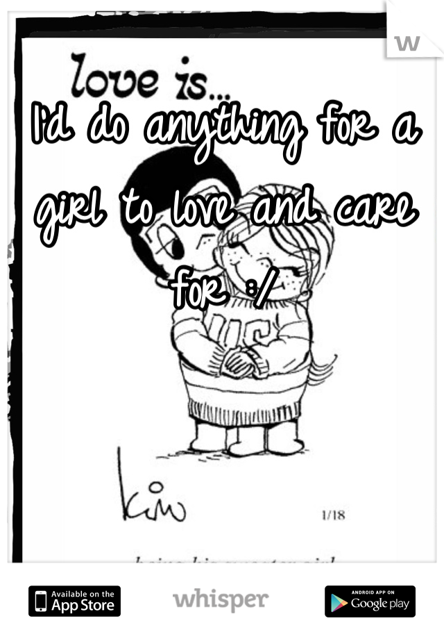 I'd do anything for a girl to love and care for :/