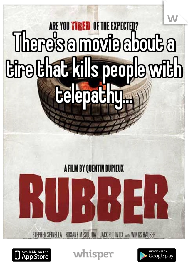 There's a movie about a tire that kills people with telepathy...