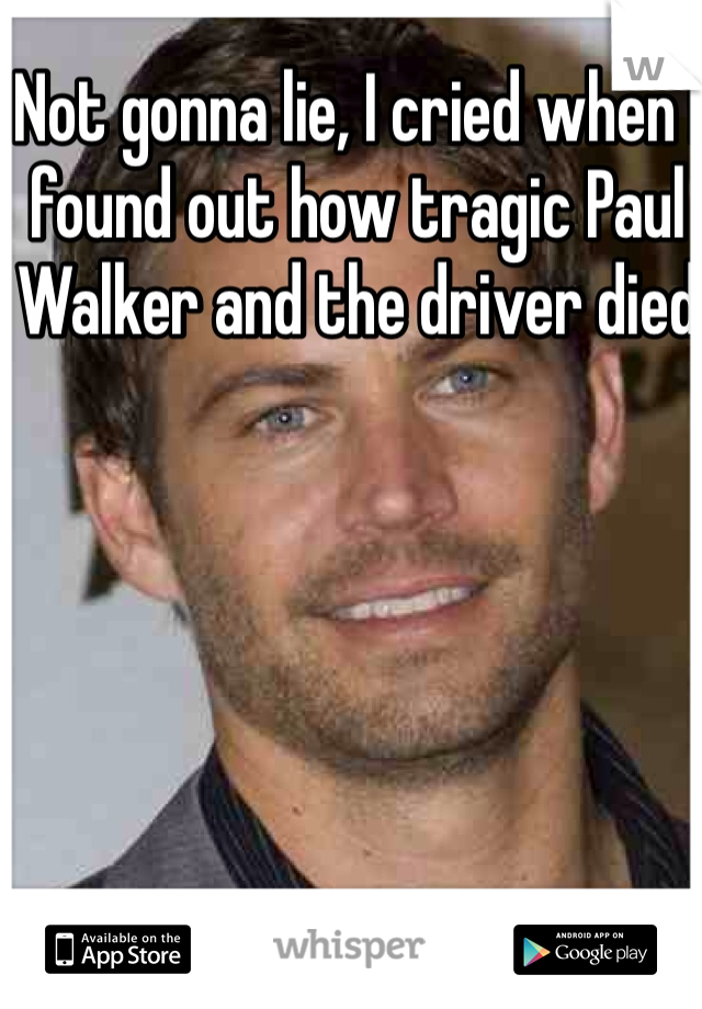 Not gonna lie, I cried when I found out how tragic Paul Walker and the driver died