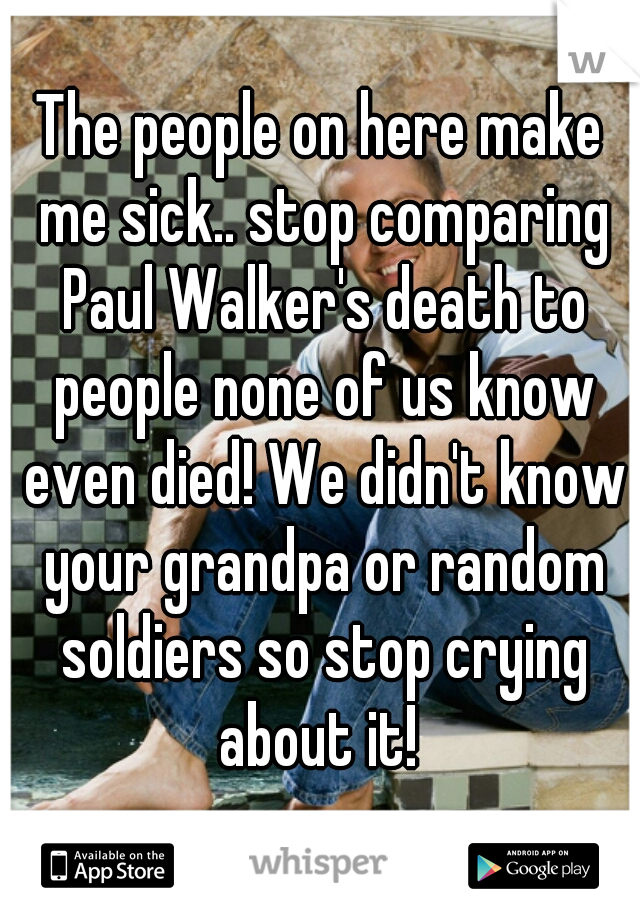 The people on here make me sick.. stop comparing Paul Walker's death to people none of us know even died! We didn't know your grandpa or random soldiers so stop crying about it!