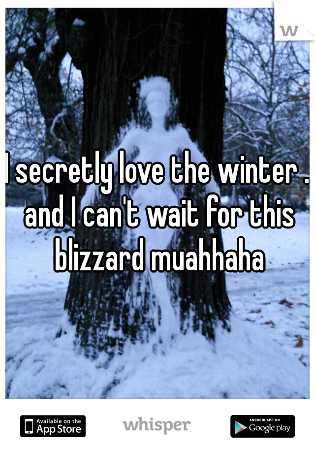 I secretly love the winter . and I can't wait for this blizzard muahhaha