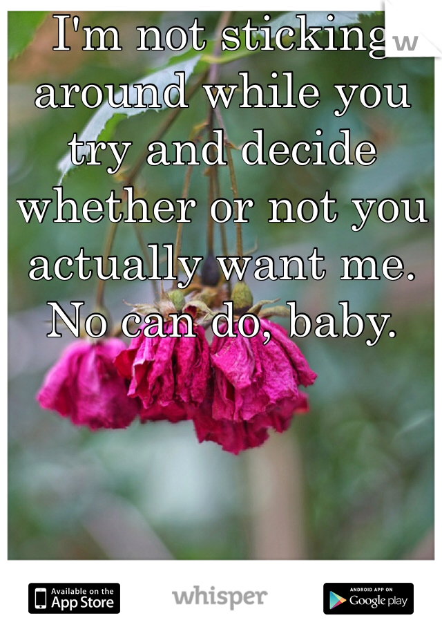 I'm not sticking around while you try and decide whether or not you actually want me. No can do, baby.