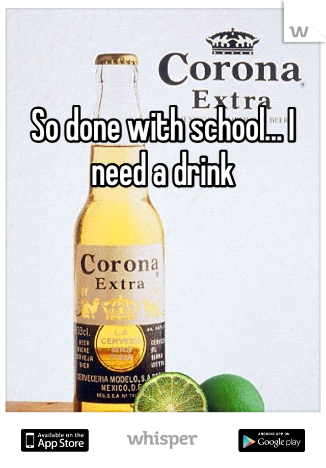 So done with school... I need a drink