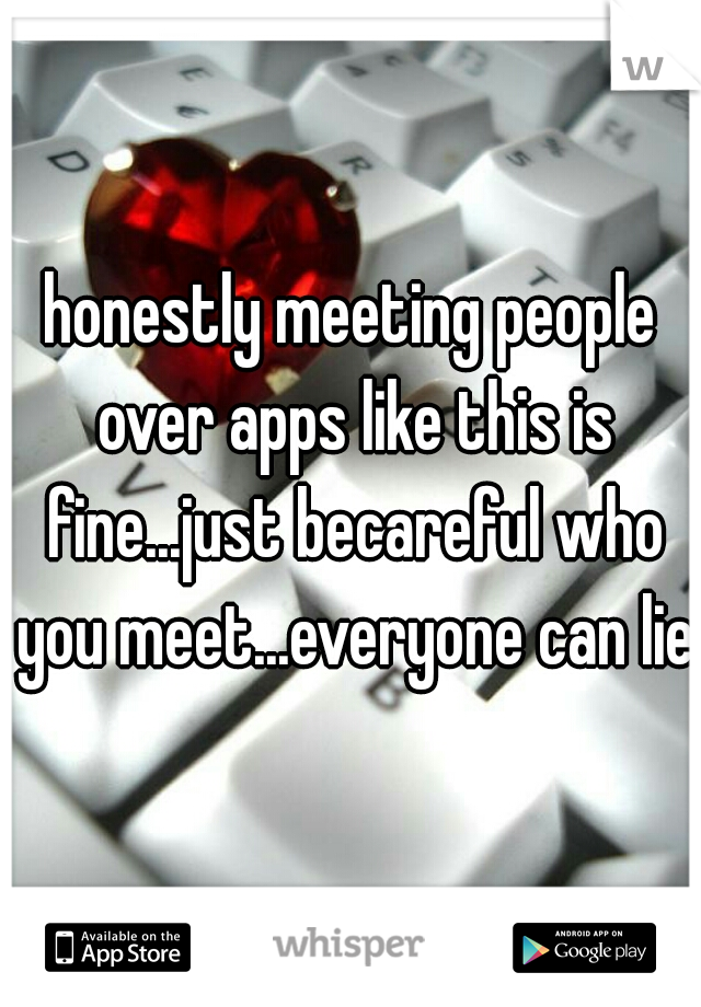 honestly meeting people over apps like this is fine...just becareful who you meet...everyone can lie
