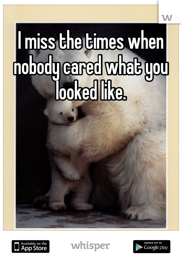 I miss the times when nobody cared what you looked like.