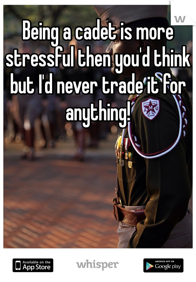 Being a cadet is more stressful then you'd think but I'd never trade it for anything!