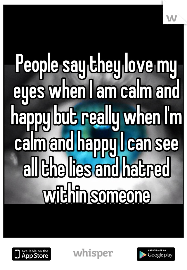 People say they love my eyes when I am calm and happy but really when I'm calm and happy I can see all the lies and hatred within someone