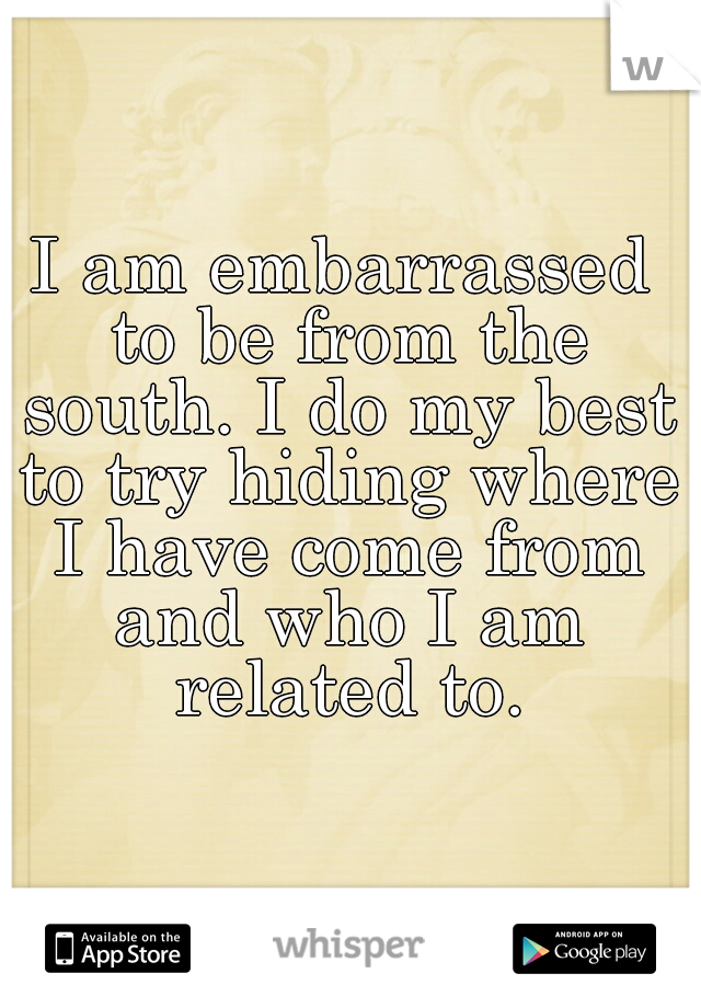 I am embarrassed to be from the south. I do my best to try hiding where I have come from and who I am related to.