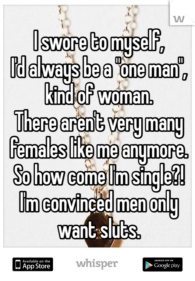 """I swore to myself,  I'd always be a """"one man"""", kind of woman. There aren't very many females like me anymore. So how come I'm single?! I'm convinced men only want sluts."""