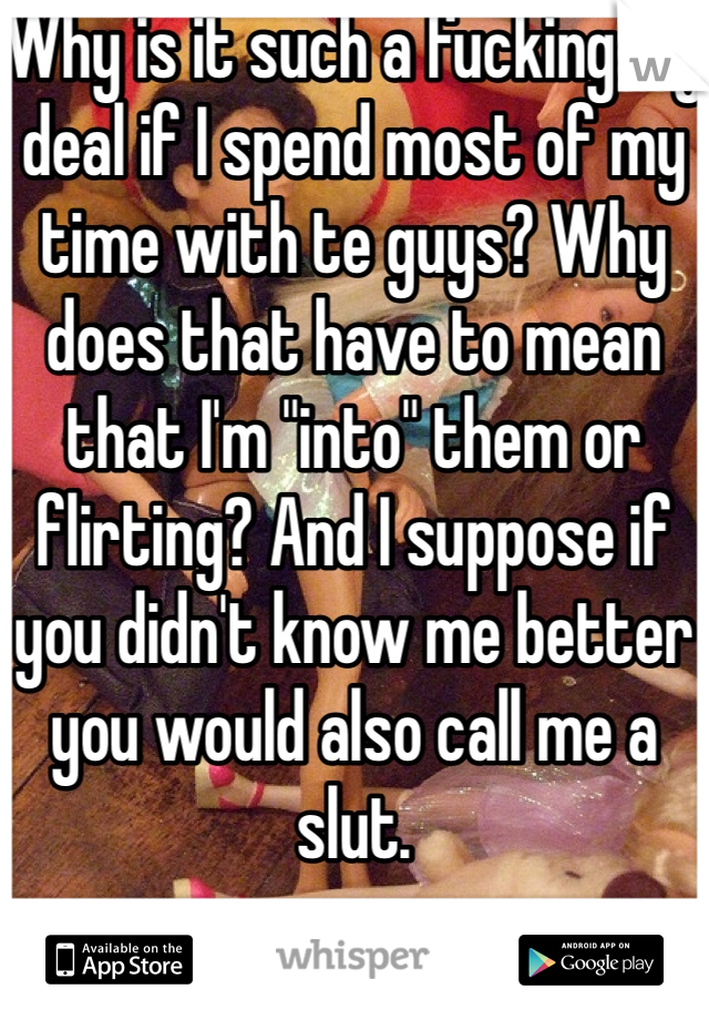 """Why is it such a fucking big deal if I spend most of my time with te guys? Why does that have to mean that I'm """"into"""" them or flirting? And I suppose if you didn't know me better you would also call me a slut."""