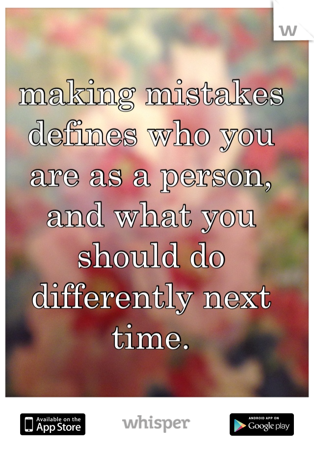 making mistakes defines who you are as a person, and what you should do differently next time.