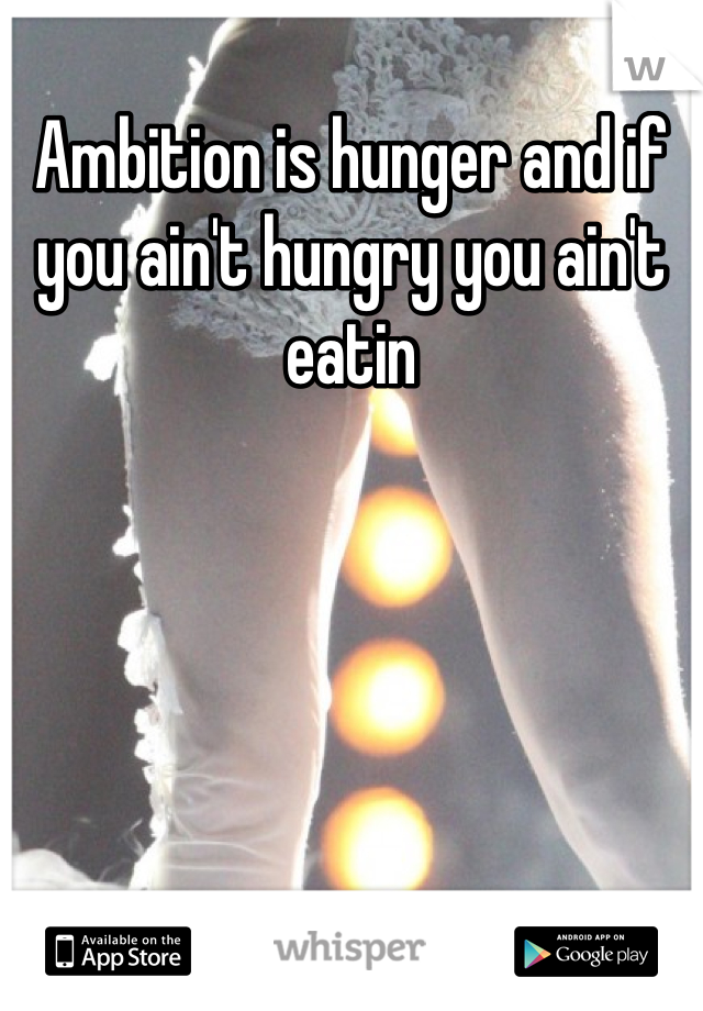 Ambition is hunger and if you ain't hungry you ain't eatin