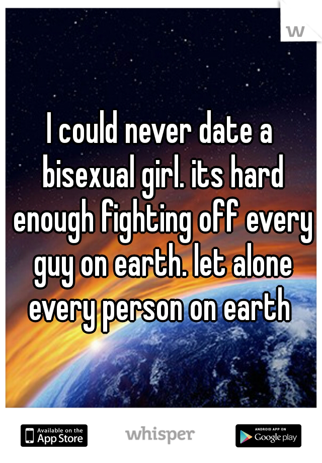 I could never date a bisexual girl. its hard enough fighting off every guy on earth. let alone every person on earth