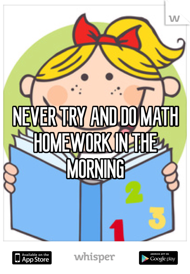 NEVER TRY AND DO MATH HOMEWORK IN THE MORNING