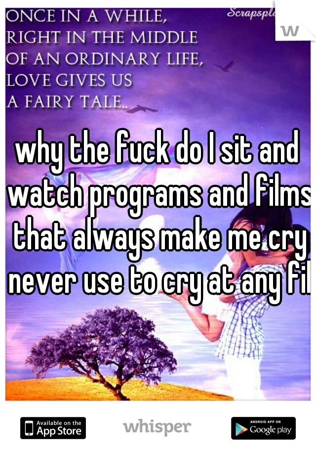why the fuck do I sit and watch programs and films that always make me cry never use to cry at any film