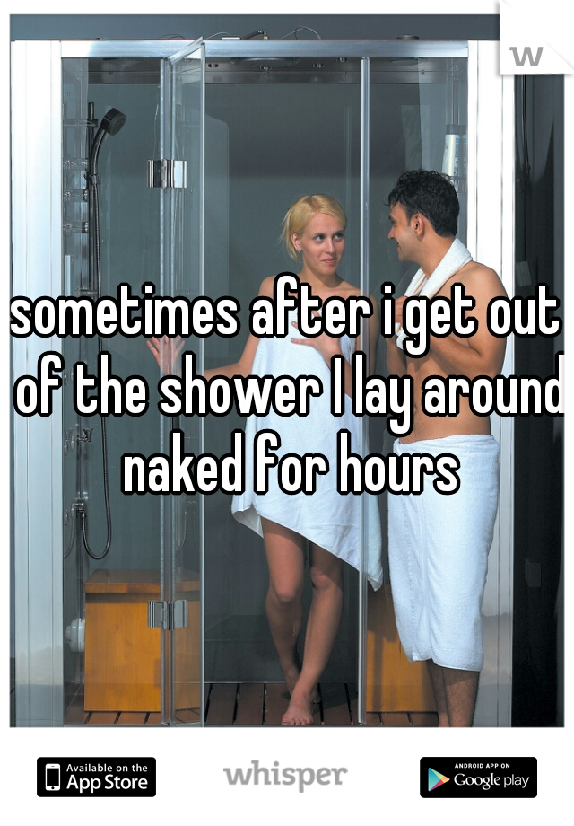 sometimes after i get out of the shower I lay around naked for hours
