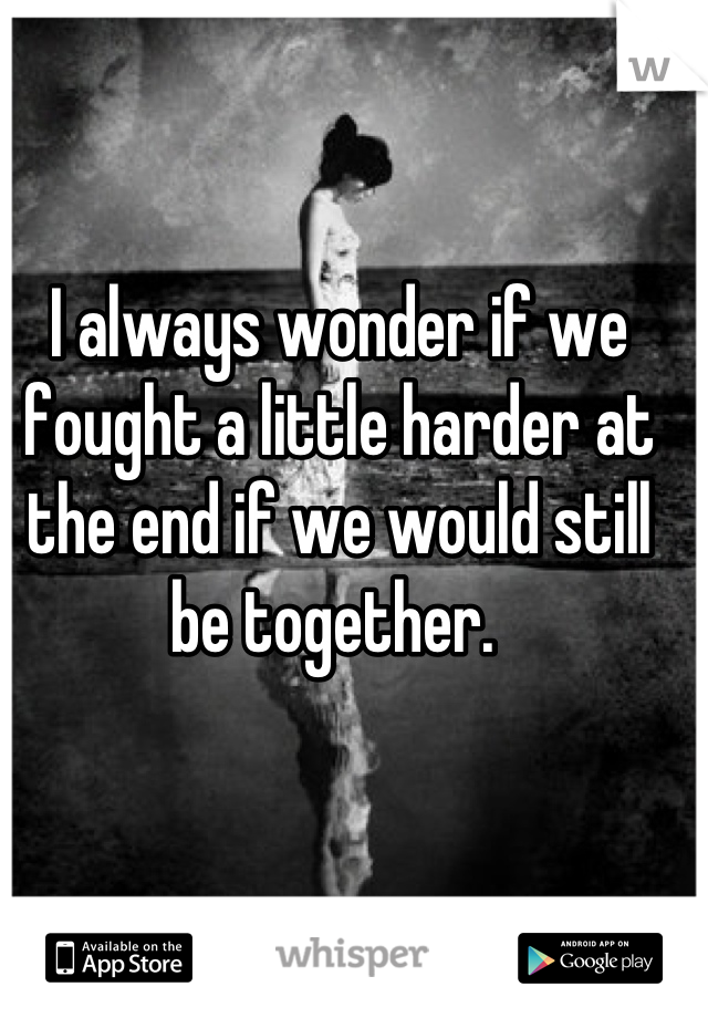 I always wonder if we fought a little harder at the end if we would still be together.