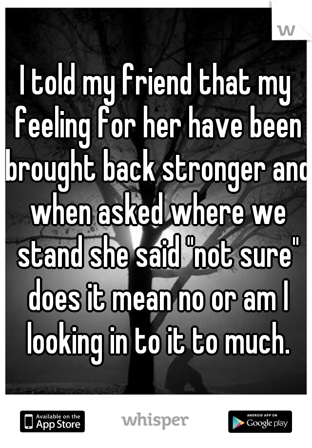 """I told my friend that my feeling for her have been brought back stronger and when asked where we stand she said """"not sure"""" does it mean no or am I looking in to it to much."""