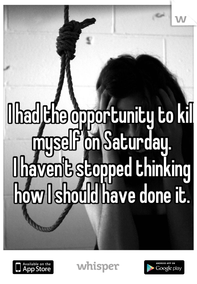 I had the opportunity to kill myself on Saturday. I haven't stopped thinking how I should have done it.