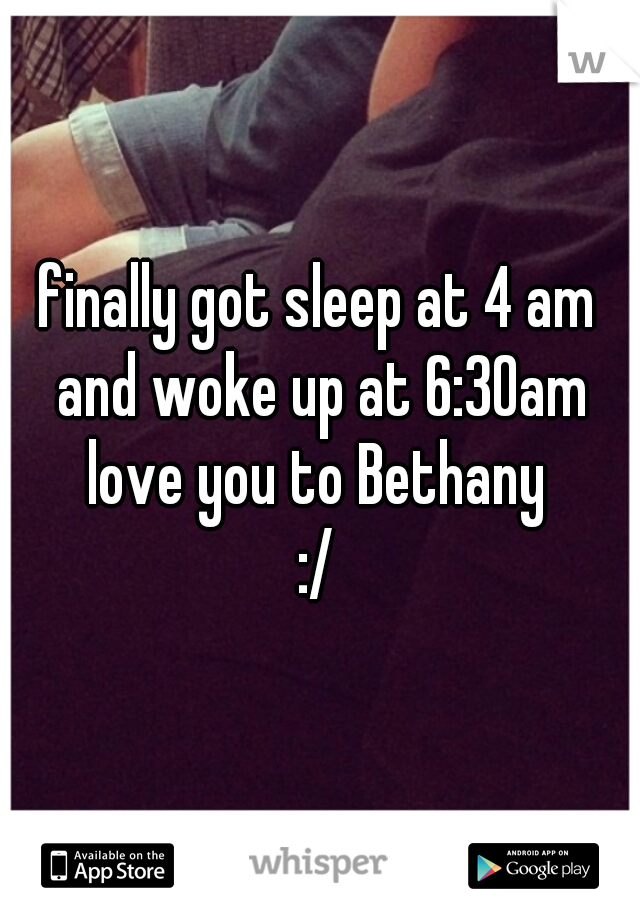 finally got sleep at 4 am and woke up at 6:30am love you to Bethany  :/