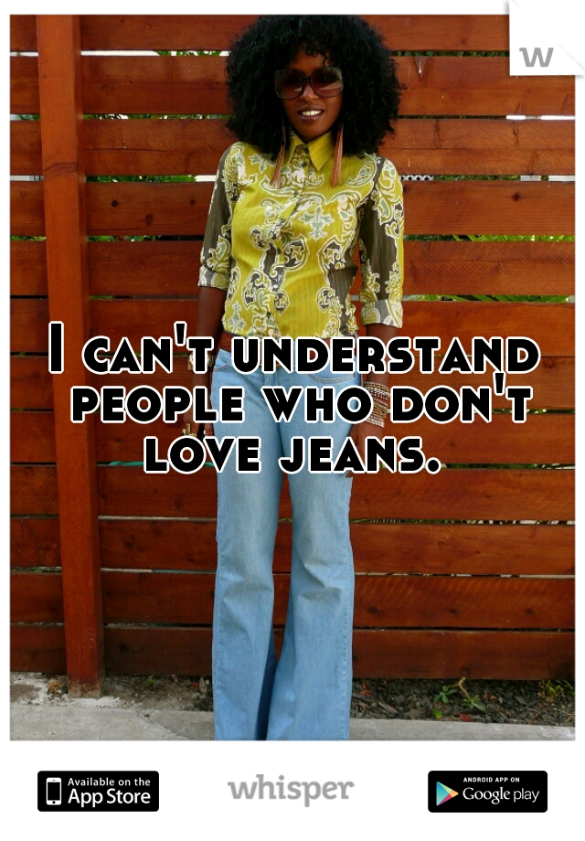 I can't understand people who don't love jeans.