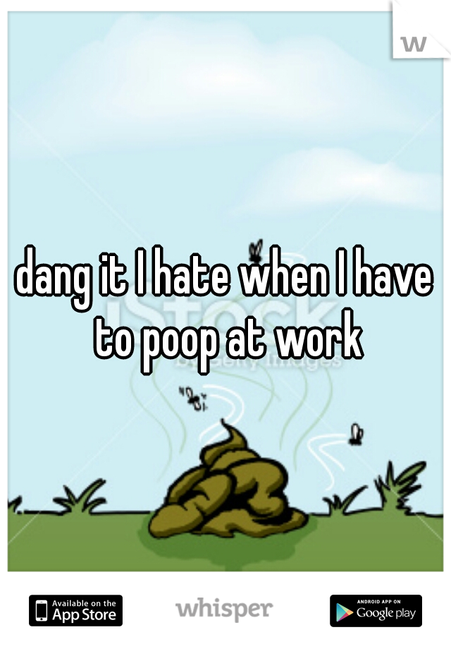 dang it I hate when I have to poop at work