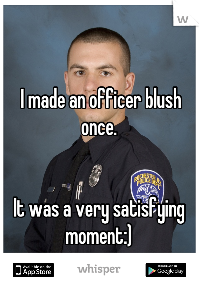 I made an officer blush once.    It was a very satisfying moment:)