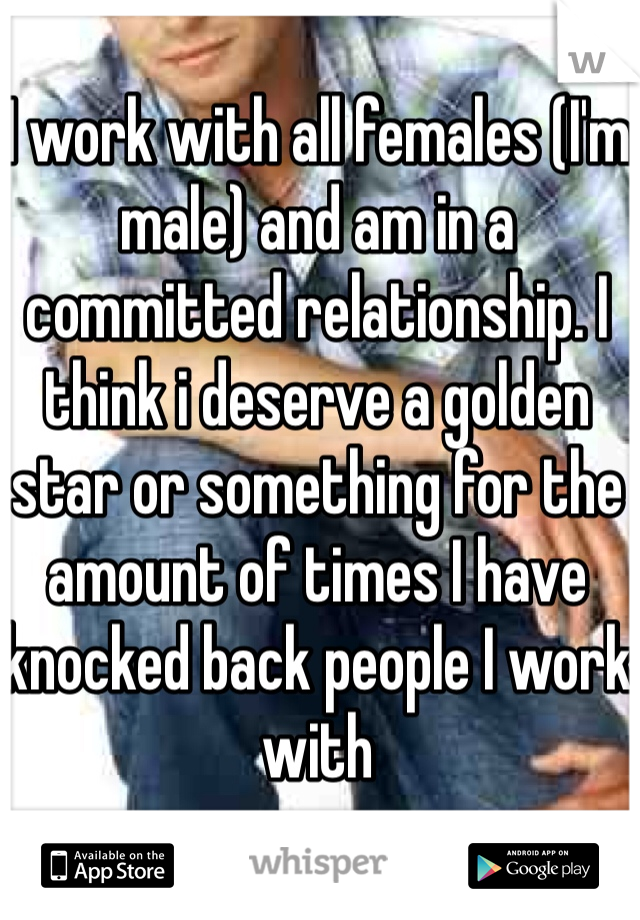 I work with all females (I'm male) and am in a committed relationship. I think i deserve a golden star or something for the amount of times I have knocked back people I work with
