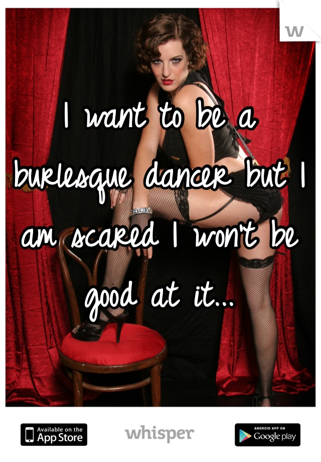 I want to be a burlesque dancer but I am scared I won't be good at it...