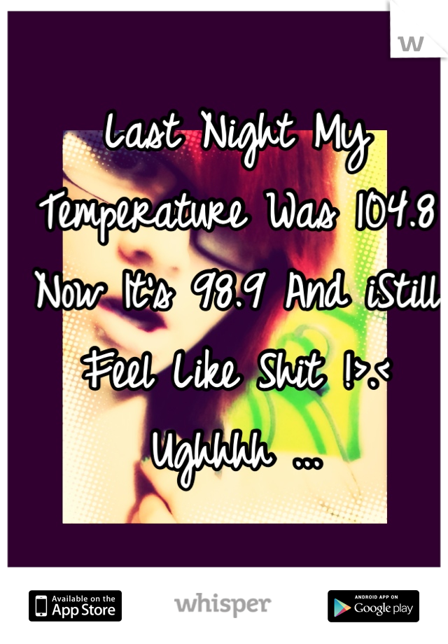 Last Night My Temperature Was 104.8 Now It's 98.9 And iStill Feel Like Shit !>.<  Ughhhh ...