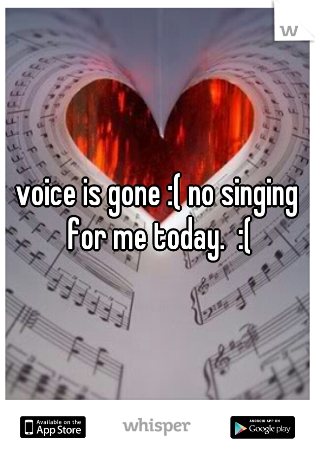voice is gone :( no singing for me today.  :(