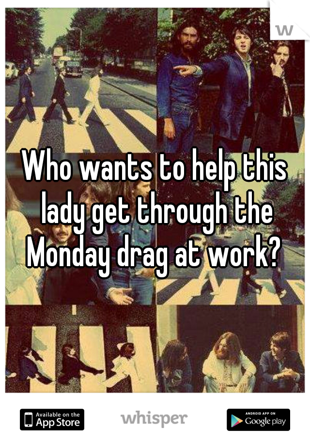 Who wants to help this lady get through the Monday drag at work?