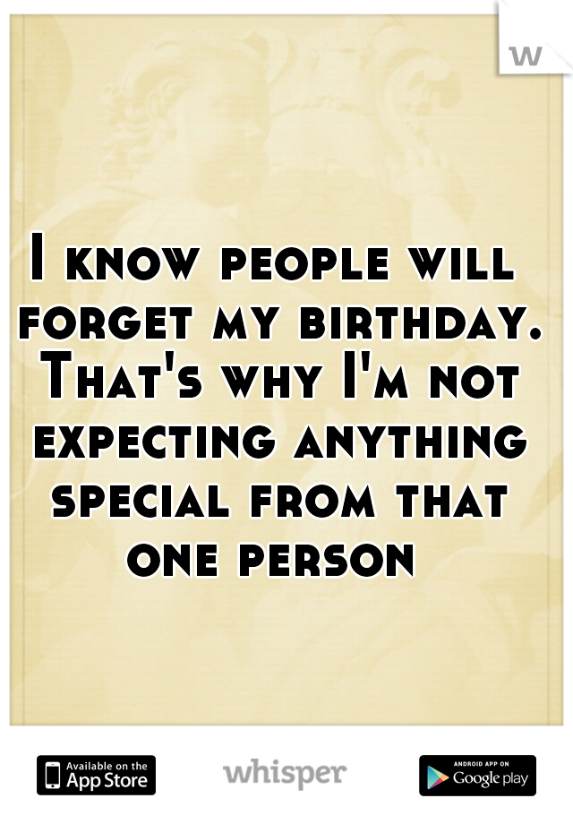 I know people will forget my birthday. That's why I'm not expecting anything special from that one person