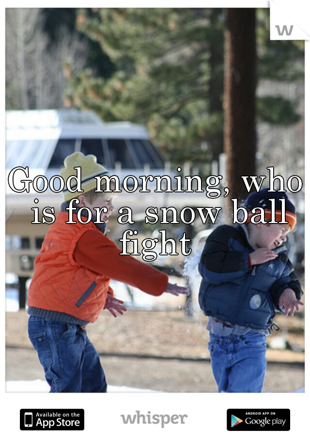 Good morning, who is for a snow ball fight