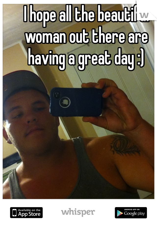 I hope all the beautiful woman out there are having a great day :)