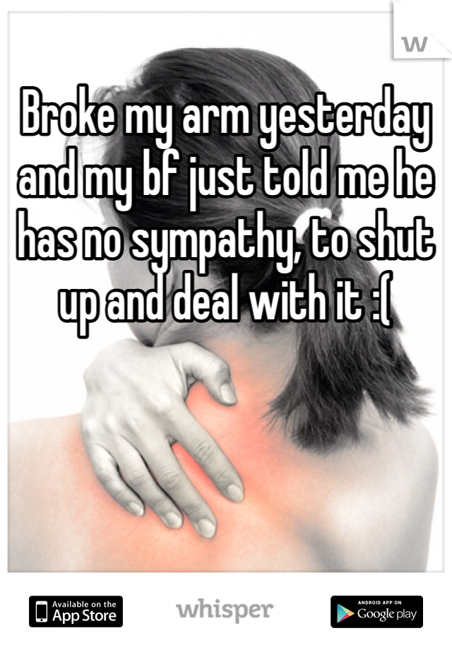 Broke my arm yesterday and my bf just told me he has no sympathy, to shut up and deal with it :(